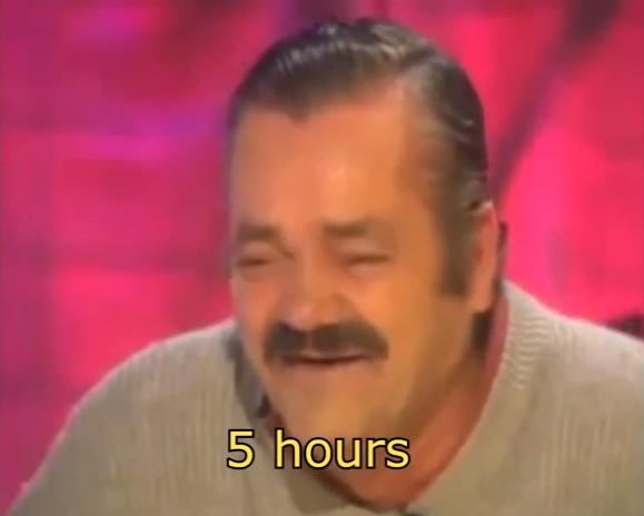 5 horas, cuñaooo..